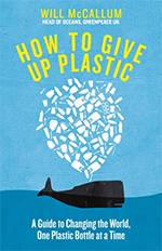 How to Give Up Plastic: A Guide to Changing the World, One Plastic Bottle at a Time